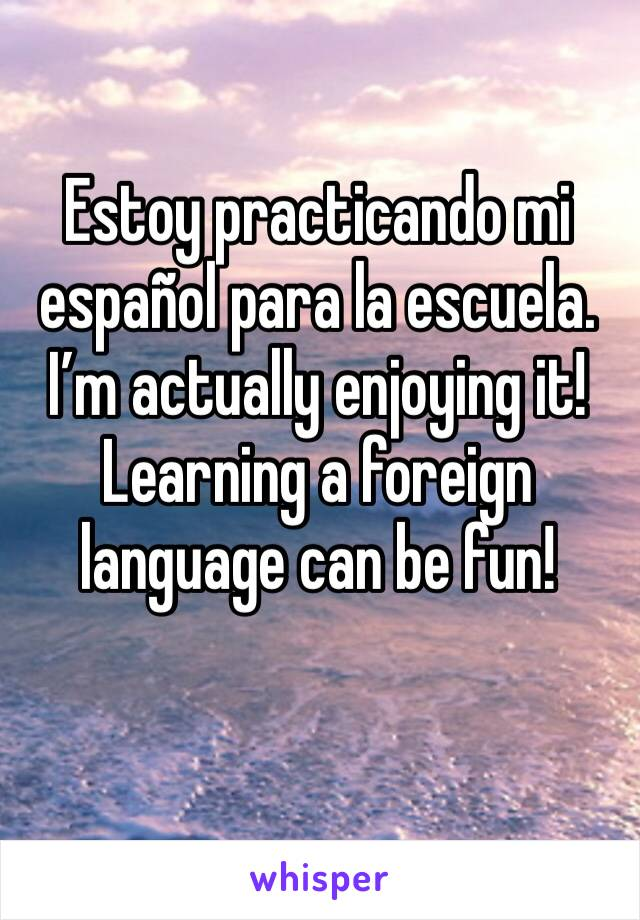 Estoy practicando mi español para la escuela. I'm actually enjoying it! Learning a foreign language can be fun!
