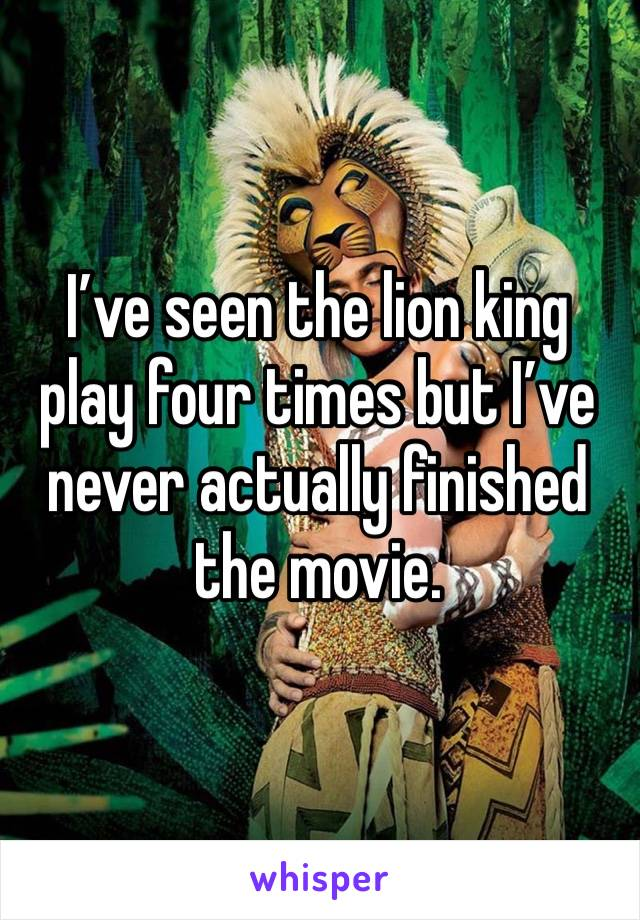 I've seen the lion king play four times but I've never actually finished the movie.