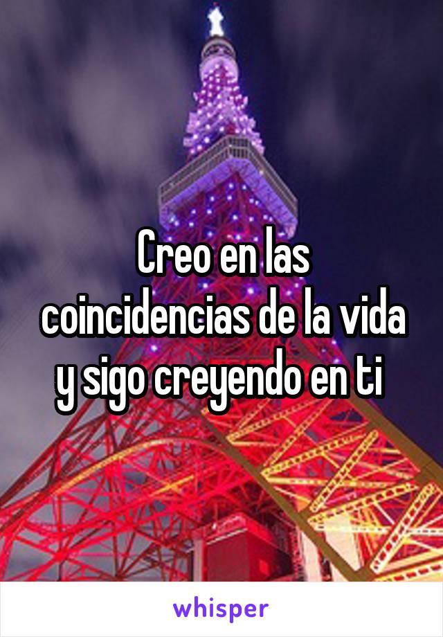 Creo en las coincidencias de la vida y sigo creyendo en ti