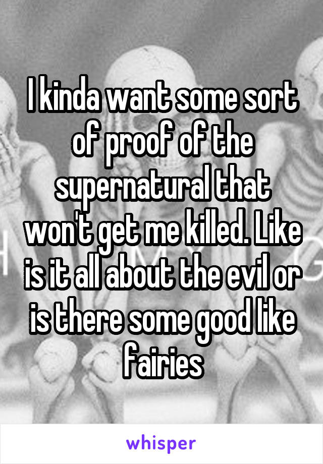 I kinda want some sort of proof of the supernatural that won't get me killed. Like is it all about the evil or is there some good like fairies
