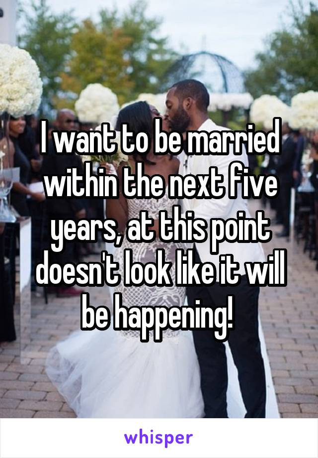 I want to be married within the next five years, at this point doesn't look like it will be happening!