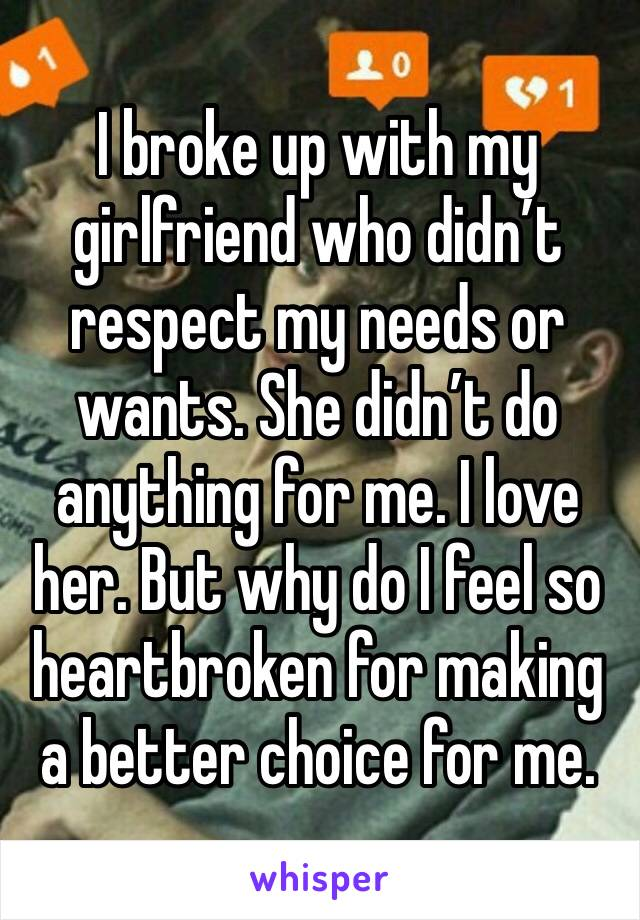 I broke up with my girlfriend who didn't respect my needs or wants. She didn't do anything for me. I love her. But why do I feel so heartbroken for making a better choice for me.
