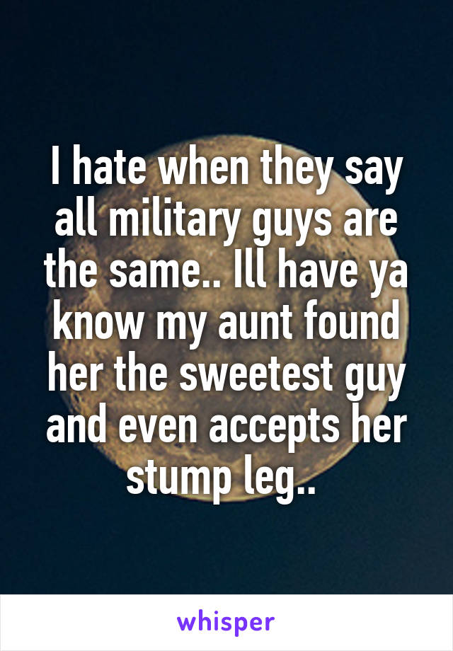 I hate when they say all military guys are the same.. Ill have ya know my aunt found her the sweetest guy and even accepts her stump leg..