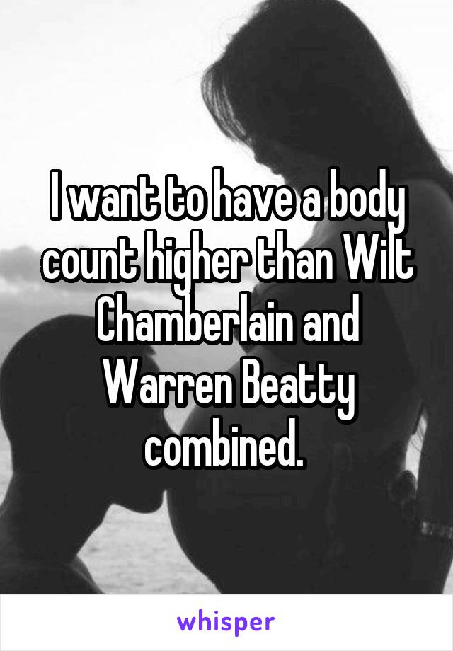 I want to have a body count higher than Wilt Chamberlain and Warren Beatty combined.