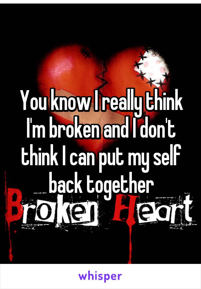 You know I really think I'm broken and I don't think I can put my self back together