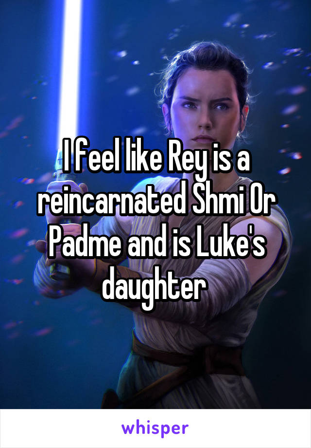 I feel like Rey is a reincarnated Shmi Or Padme and is Luke's daughter