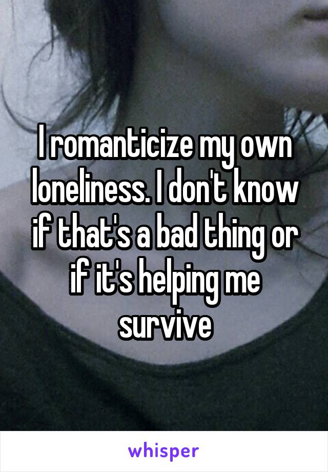 I romanticize my own loneliness. I don't know if that's a bad thing or if it's helping me survive