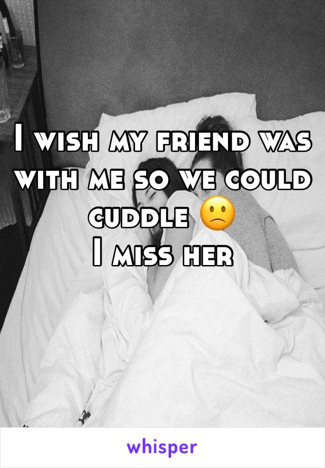 I wish my friend was with me so we could cuddle 🙁 I miss her