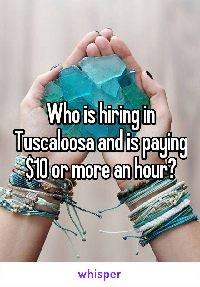 Who is hiring in Tuscaloosa and is paying $10 or more an hour?