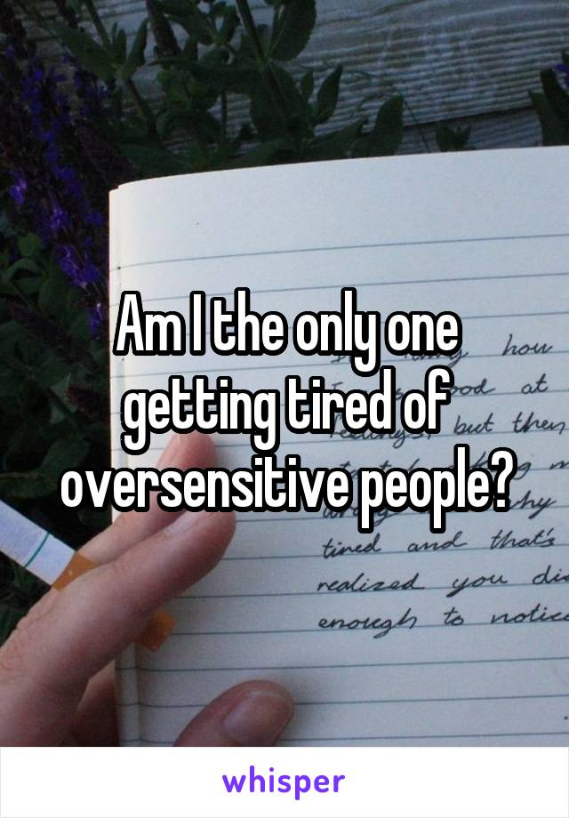 Am I the only one getting tired of oversensitive people?