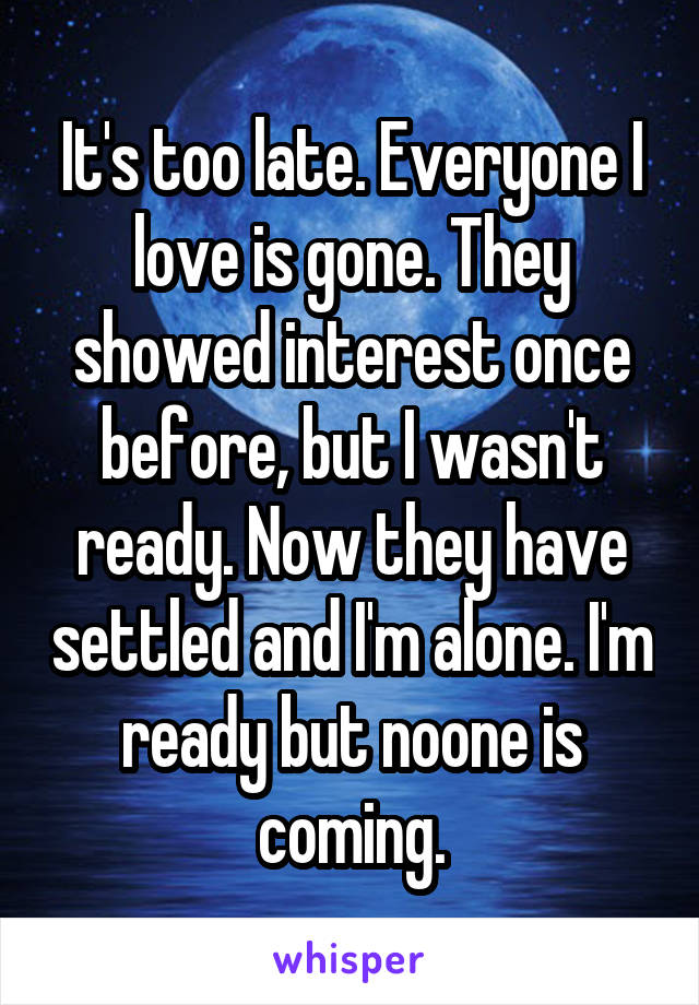 It's too late. Everyone I love is gone. They showed interest once before, but I wasn't ready. Now they have settled and I'm alone. I'm ready but noone is coming.