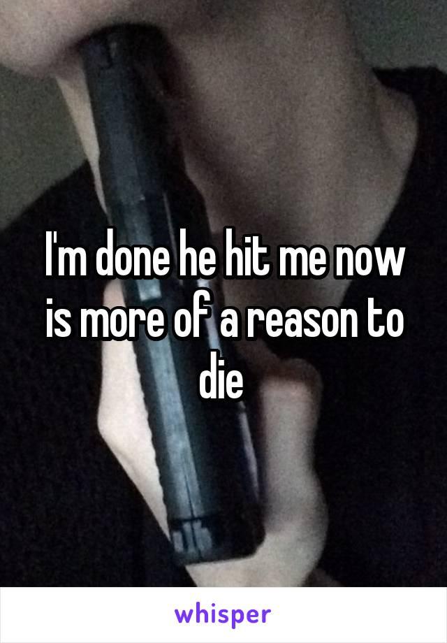 I'm done he hit me now is more of a reason to die