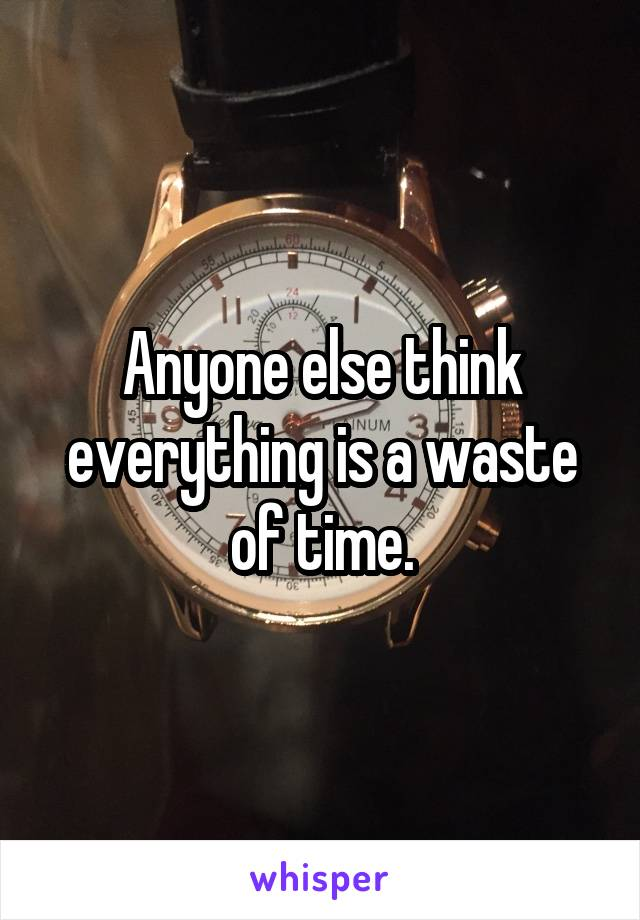 Anyone else think everything is a waste of time.