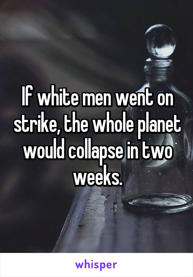 If white men went on strike, the whole planet would collapse in two weeks.