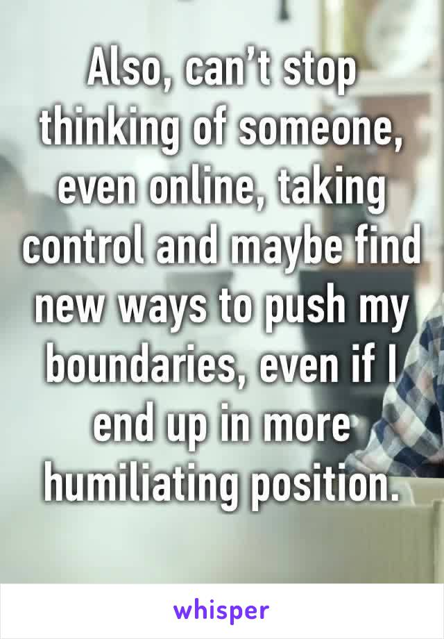 Also, can't stop thinking of someone, even online, taking control and maybe find new ways to push my boundaries, even if I end up in more humiliating position.