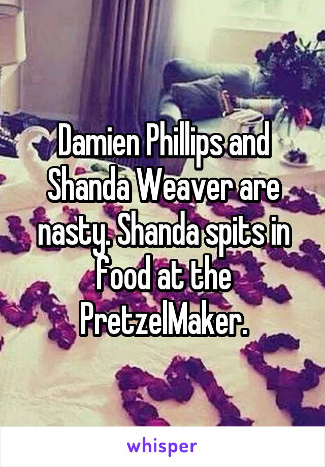 Damien Phillips and Shanda Weaver are nasty. Shanda spits in food at the PretzelMaker.