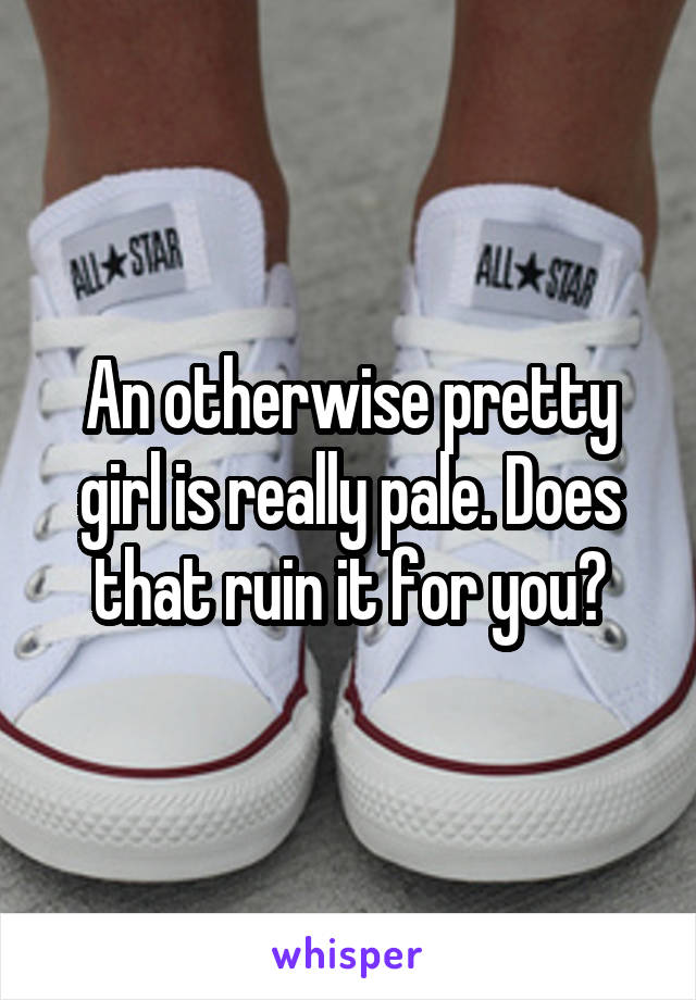 An otherwise pretty girl is really pale. Does that ruin it for you?