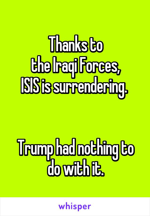 Thanks to the Iraqi Forces, ISIS is surrendering.    Trump had nothing to do with it.