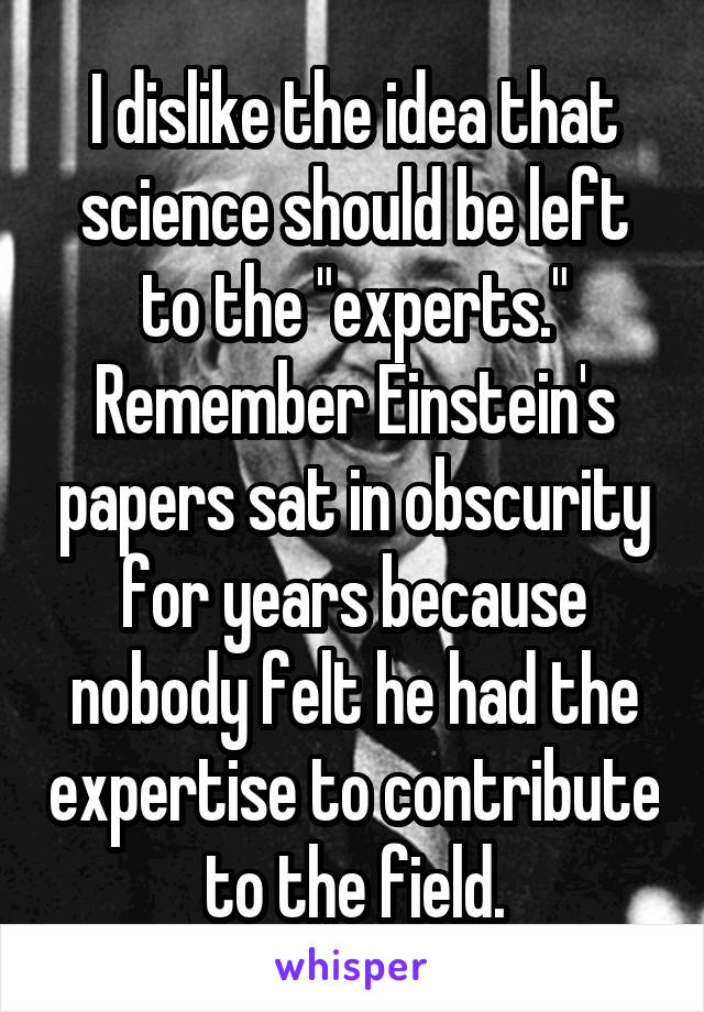 "I dislike the idea that science should be left to the ""experts."" Remember Einstein's papers sat in obscurity for years because nobody felt he had the expertise to contribute to the field."