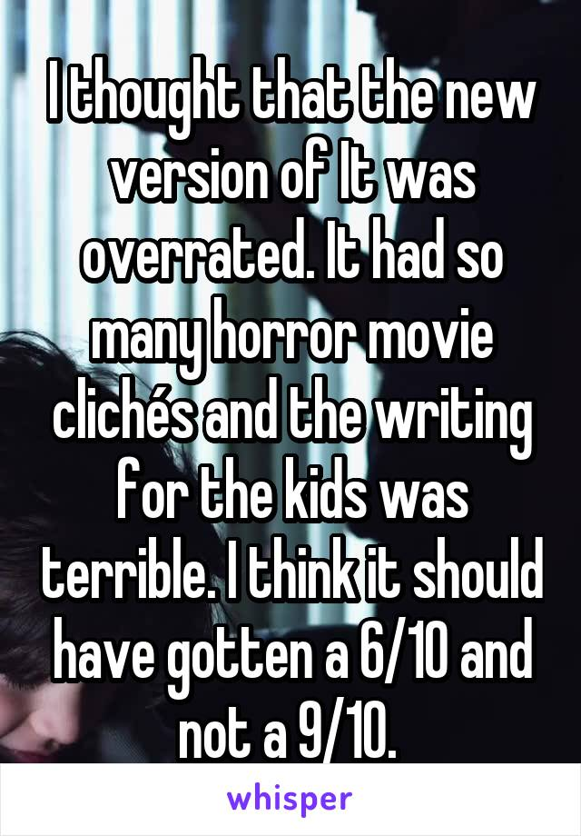 I thought that the new version of It was overrated. It had so many horror movie clichés and the writing for the kids was terrible. I think it should have gotten a 6/10 and not a 9/10.