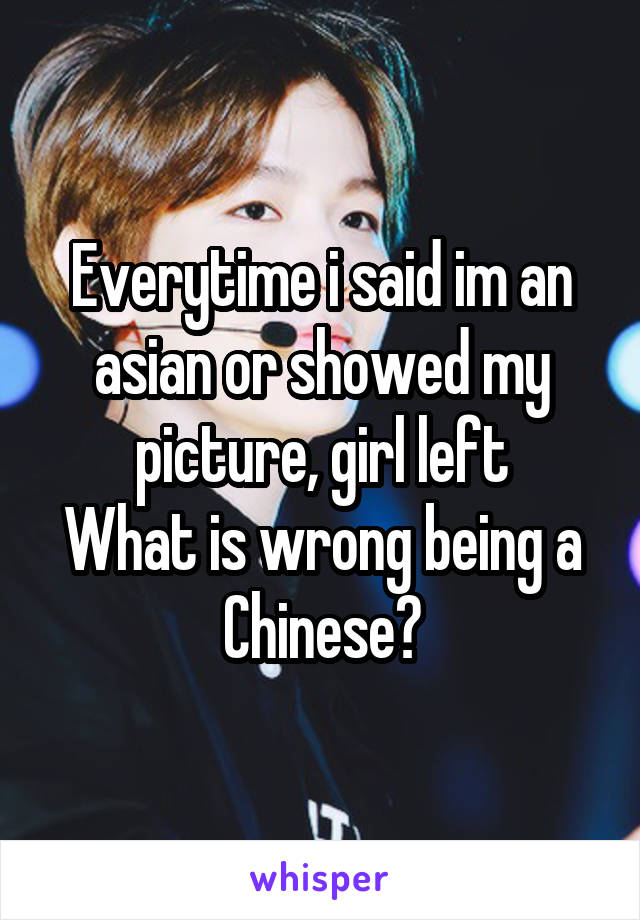 Everytime i said im an asian or showed my picture, girl left What is wrong being a Chinese?