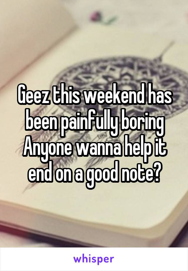 Geez this weekend has been painfully boring Anyone wanna help it end on a good note?