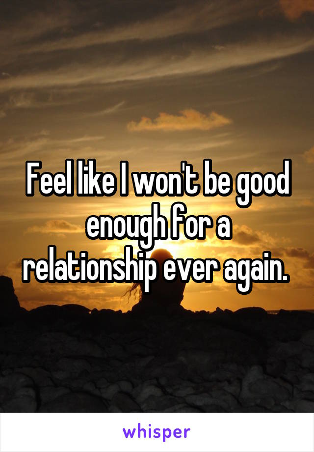 Feel like I won't be good enough for a relationship ever again.