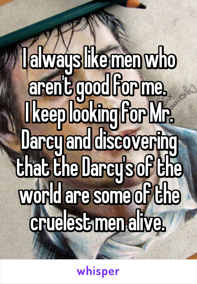 I always like men who aren't good for me.  I keep looking for Mr. Darcy and discovering that the Darcy's of the world are some of the cruelest men alive.