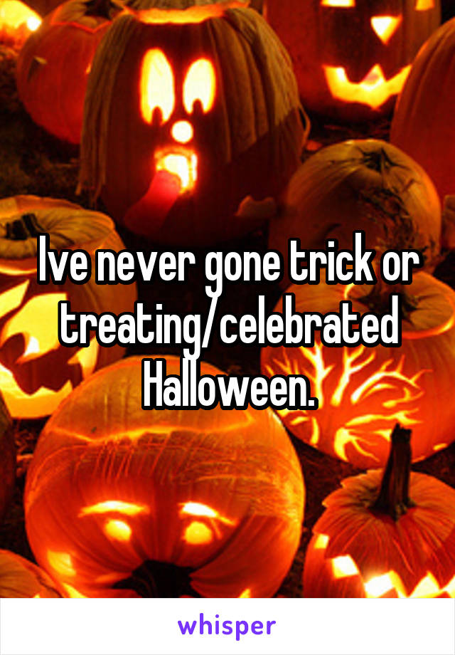Ive never gone trick or treating/celebrated Halloween.