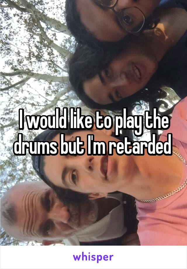 I would like to play the drums but I'm retarded