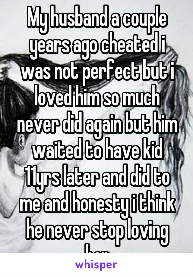 My husband a couple years ago cheated i was not perfect but i loved him so much never did again but him waited to have kid 11yrs later and did to me and honesty i think he never stop loving her