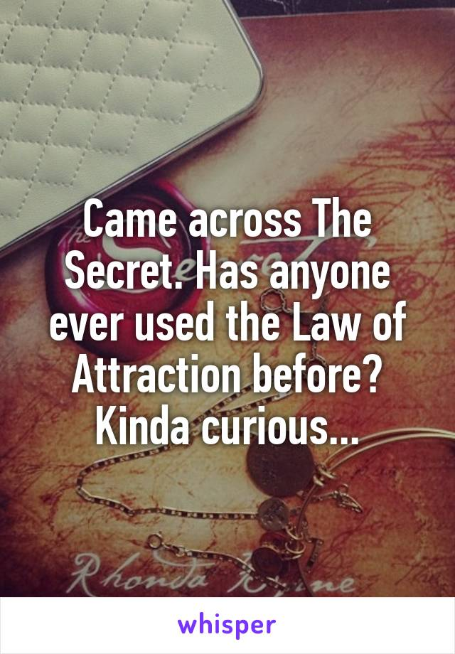 Came across The Secret. Has anyone ever used the Law of Attraction before? Kinda curious...