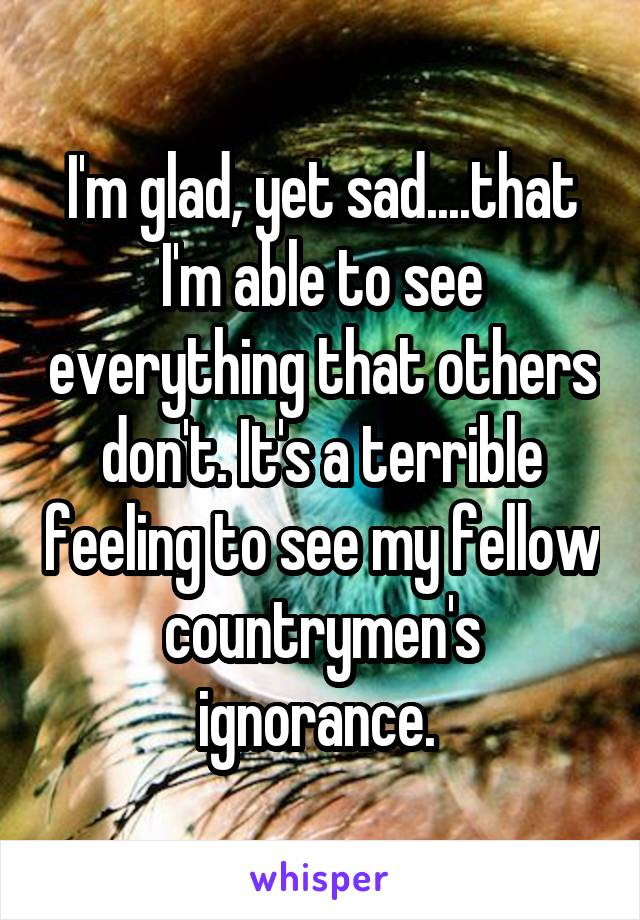 I'm glad, yet sad....that I'm able to see everything that others don't. It's a terrible feeling to see my fellow countrymen's ignorance.