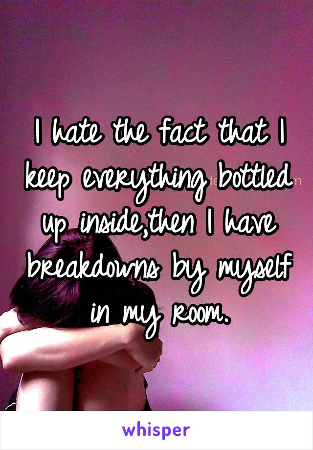 I hate the fact that I keep everything bottled up inside,then I have breakdowns by myself in my room.
