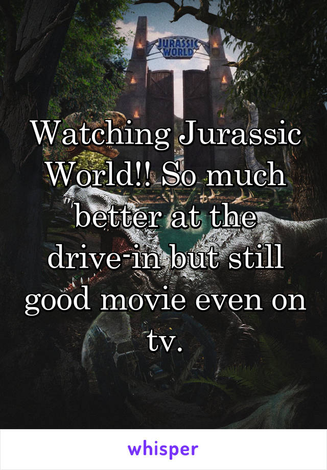 Watching Jurassic World!! So much better at the drive-in but still good movie even on tv.