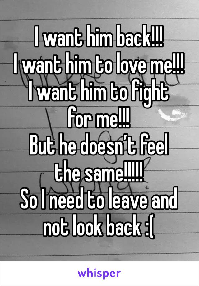 I want him back!!!  I want him to love me!!! I want him to fight for me!!! But he doesn't feel the same!!!!! So I need to leave and not look back :(