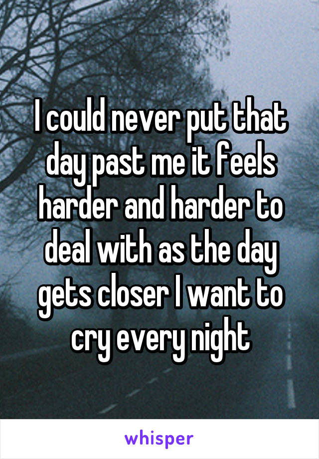 I could never put that day past me it feels harder and harder to deal with as the day gets closer I want to cry every night