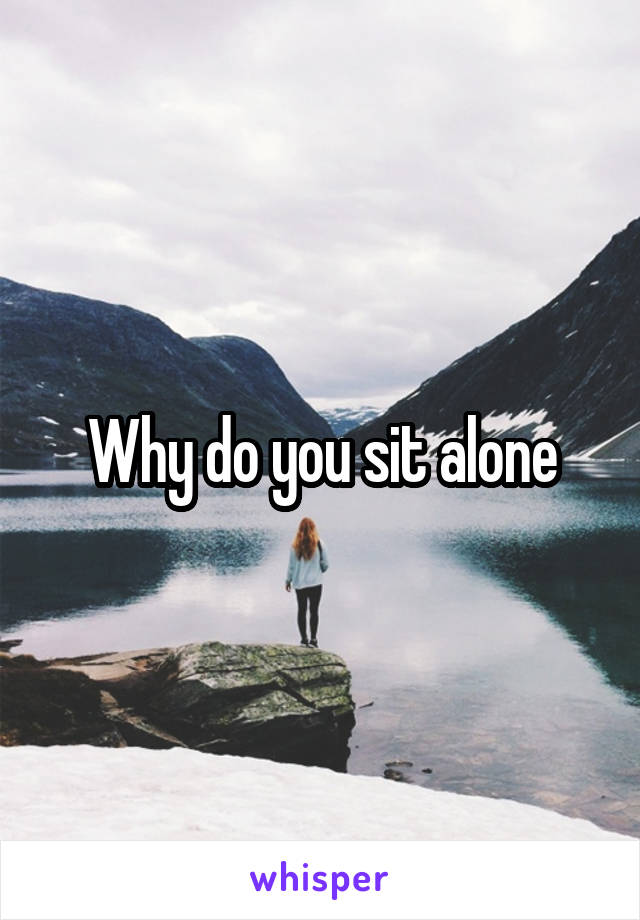 Why do you sit alone
