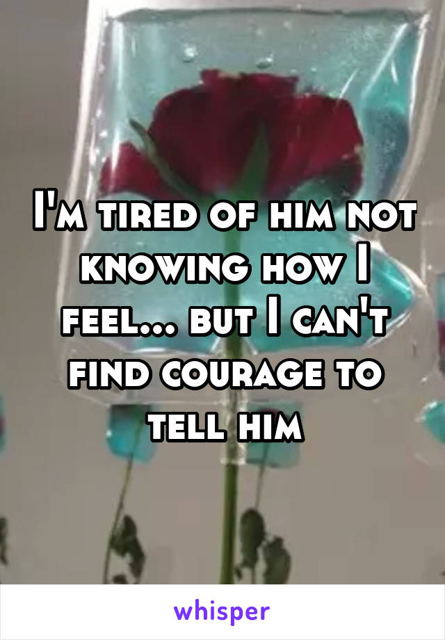 I'm tired of him not knowing how I feel... but I can't find courage to tell him