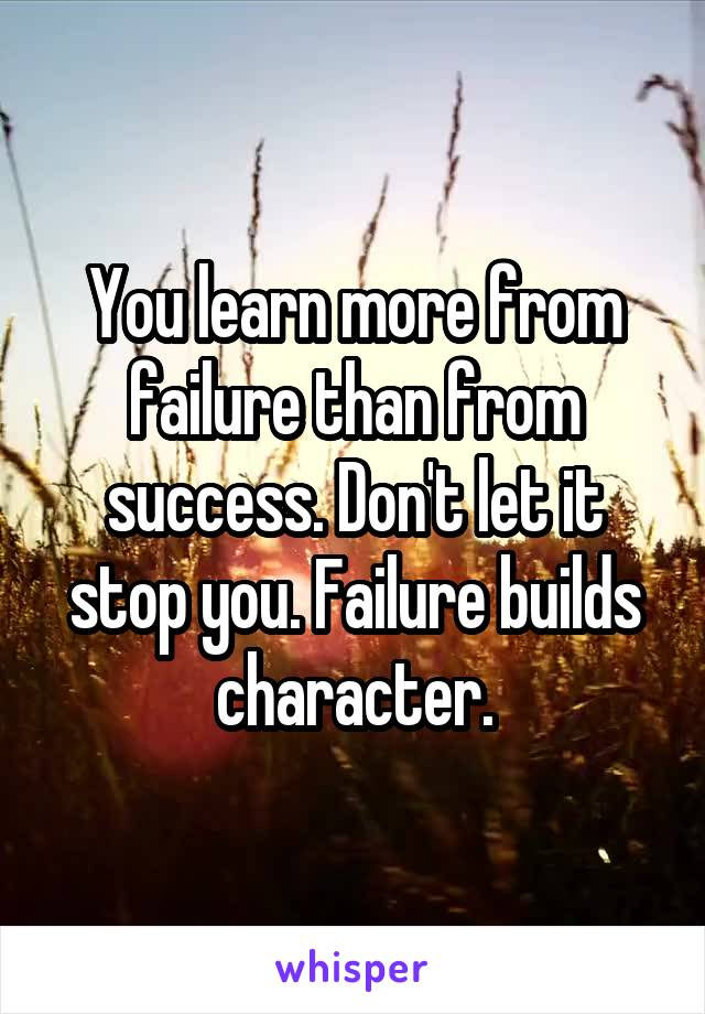 You learn more from failure than from success. Don't let it stop you. Failure builds character.