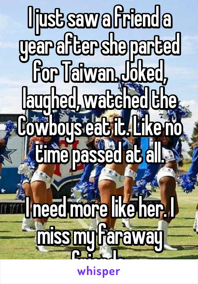 I just saw a friend a year after she parted for Taiwan. Joked, laughed, watched the Cowboys eat it. Like no time passed at all.  I need more like her. I miss my faraway friends.