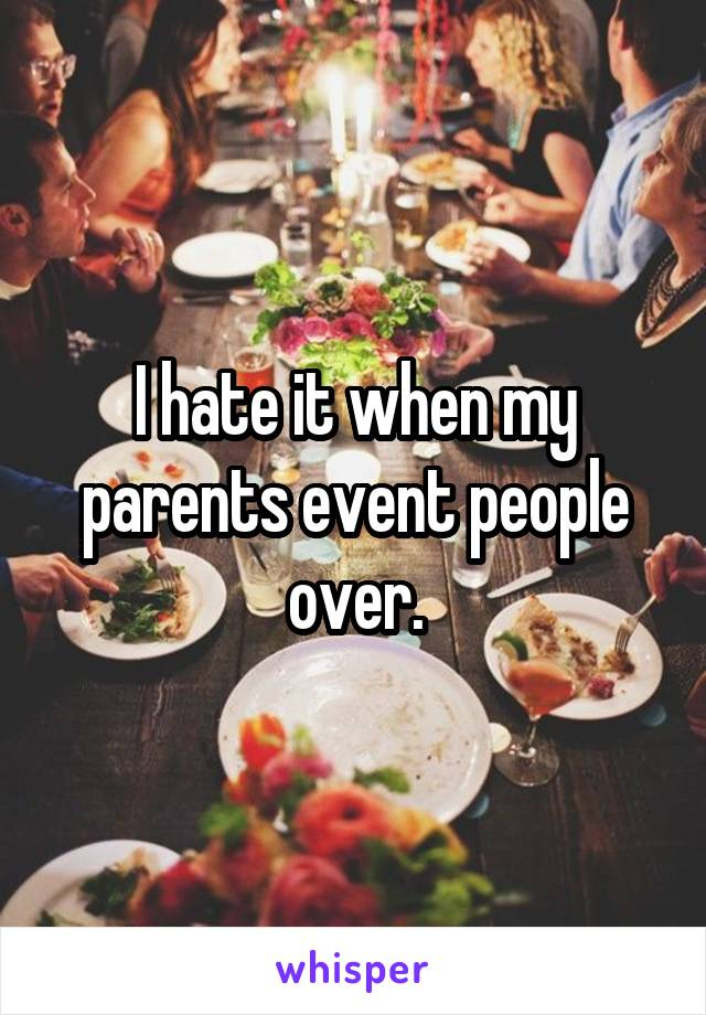 I hate it when my parents event people over.