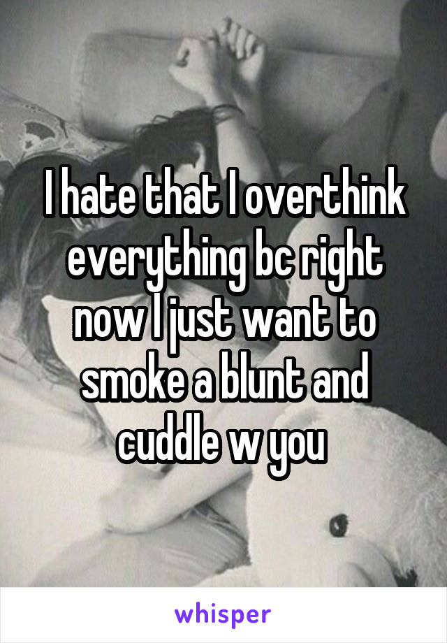 I hate that I overthink everything bc right now I just want to smoke a blunt and cuddle w you