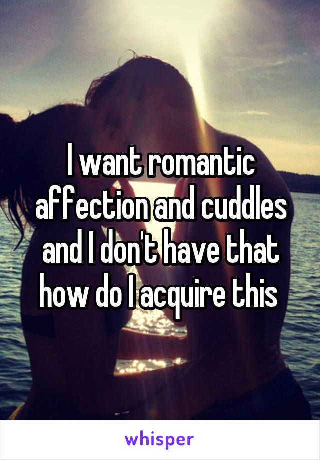 I want romantic affection and cuddles and I don't have that how do I acquire this