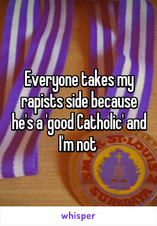 Everyone takes my rapists side because he's a 'good Catholic' and I'm not