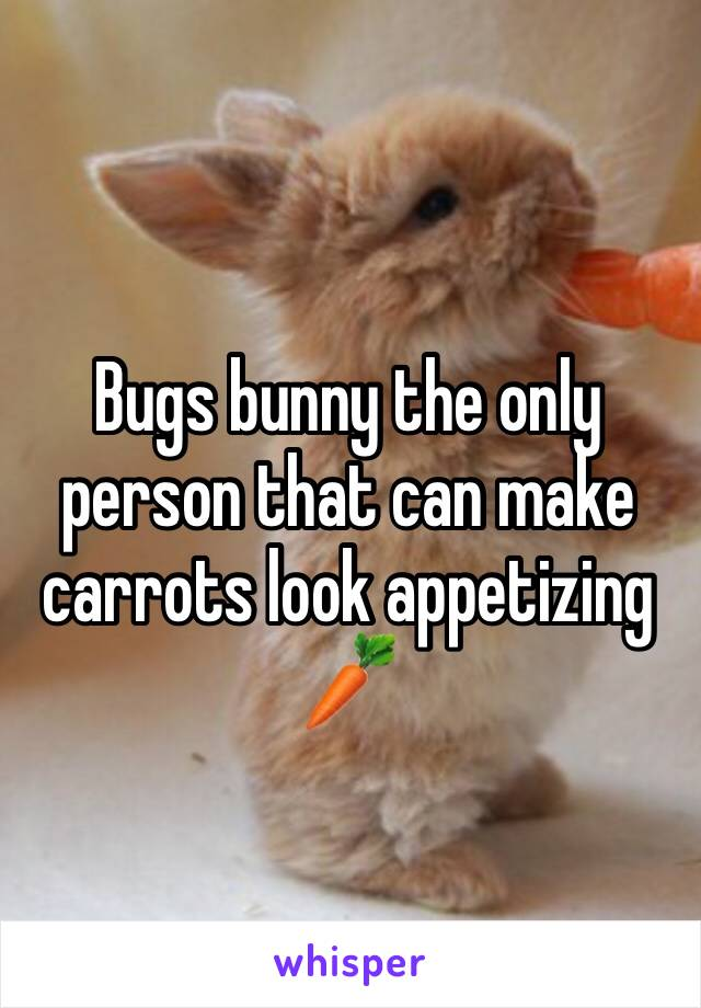 Bugs bunny the only person that can make carrots look appetizing 🥕