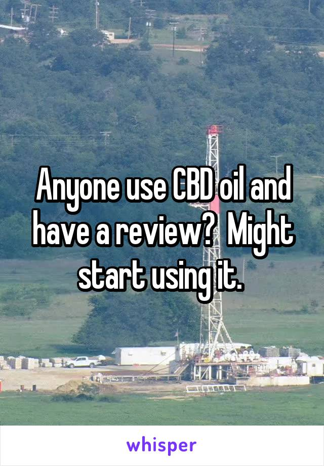 Anyone use CBD oil and have a review?  Might start using it.