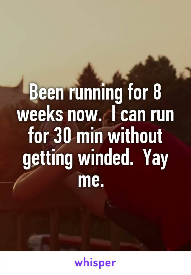 Been running for 8 weeks now.  I can run for 30 min without getting winded.  Yay me.