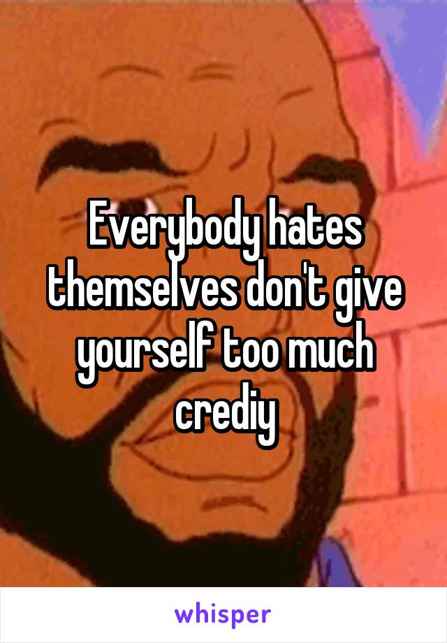 Everybody hates themselves don't give yourself too much crediy