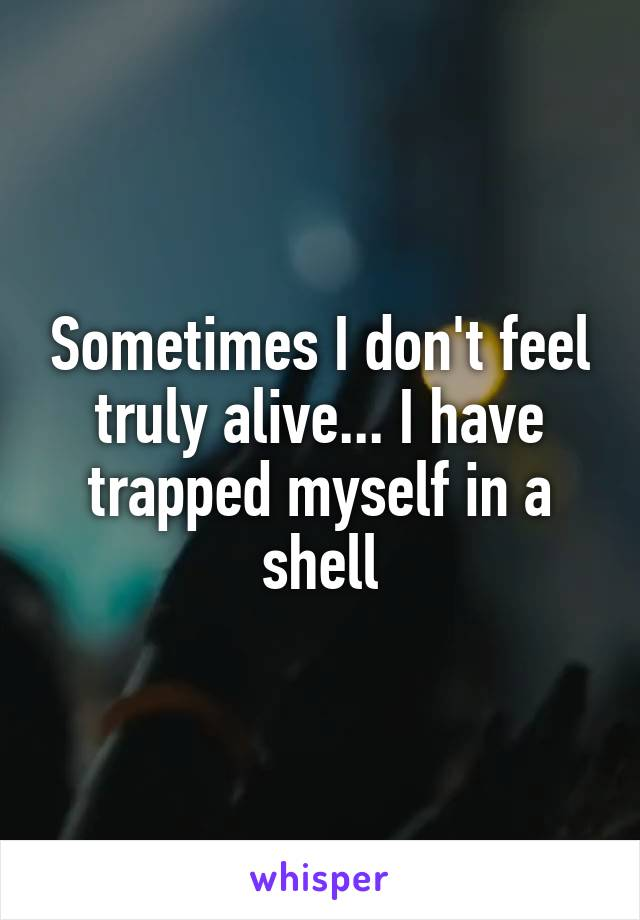 Sometimes I don't feel truly alive... I have trapped myself in a shell